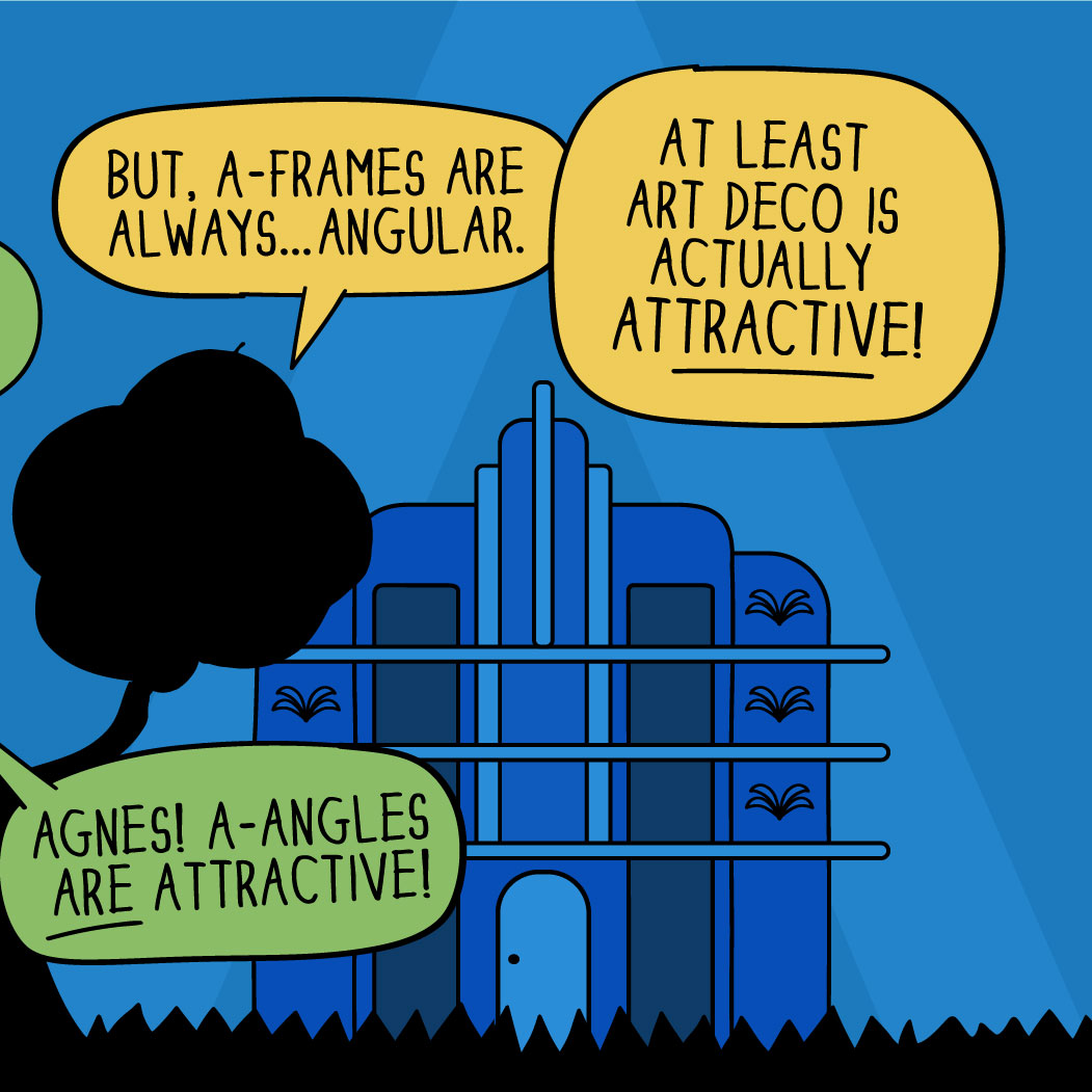 """""""But, A-Frames are always...angular! At least Art Deco is actually attractive!"""" """"Agnes, A angles are attractive!"""""""