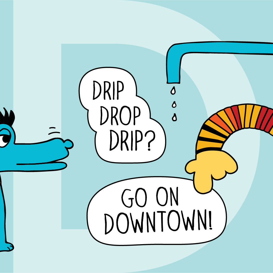 Drip drop drip? Go on downtown!
