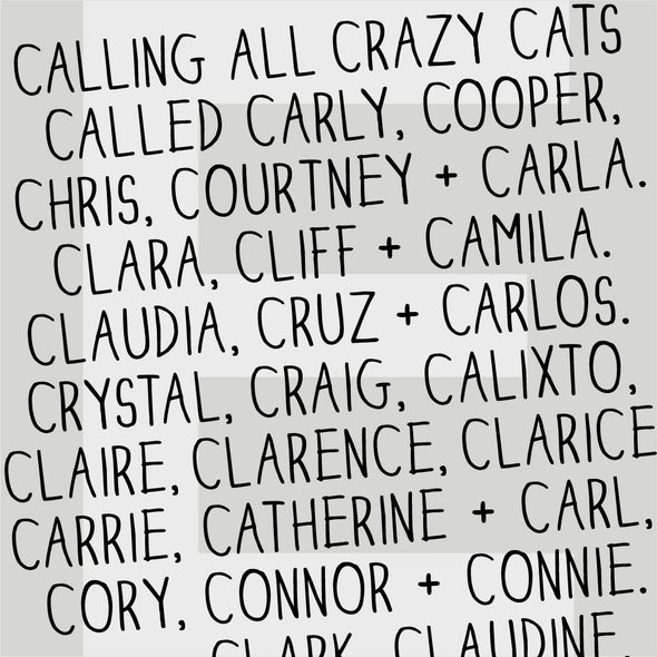 Calling all crazy cats called Carly, Cooper, Chris, Courtney and Carla. Clara, Cliff and Camila. Claudia, Cruz and Carlos. Crystal, Craig, Calixto, Claire, Clarence, Clarice, Carrie, Catherine and Carl, Cory, Connor and Connie. Clark, Claudine, ...can keep going...