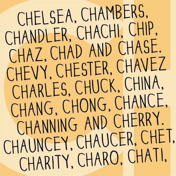 Names beginning with Ch: Chelsea, Chambers, Chandler, Chachi, Chip, Chaz, Chad and Chase. Chevy, Chester, Chavez, Charles, Chuck, China, Chang, Chong, Chance, Channing and Cherry. Chauncey, Chaucer, Chet, Charity, Charo, Chati.