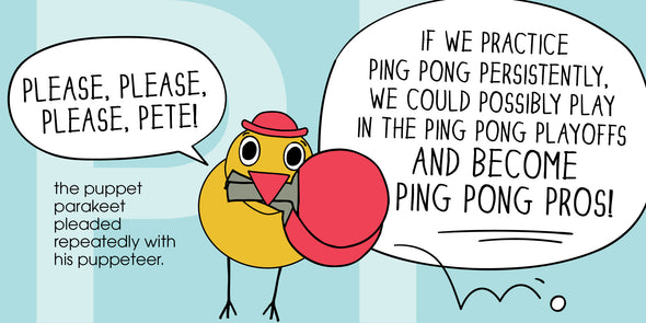 """Please, please, please, PETE!"" the puppet parakeet pleaded repeatedly with his puppeteer. ""If we practice ping pong persistently, we could possibly play in the ping pong playoffs and become ping pong pros!"""