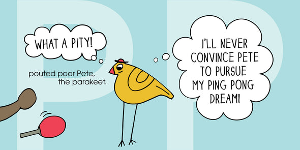 """What a pity!"" pouted poor Pete, the parakeet. ""I'll never convince Pete to pursue my ping pong dream!"""
