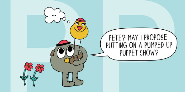 "Pete, the puppeteer, wanting to please his pal Pete, ""Pete? May I propose putting on a pumped up puppet show?"""
