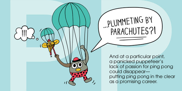 """...plummeting by parachutes?!"" And at a particular point, a panicked puppeteer's lack of passion for ping pong could disappear – putting ping pong in the clear as a promising career!"