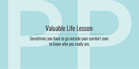 Valuable Life Lesson: Sometimes you have to go outside your comfort zone to know who you really are.