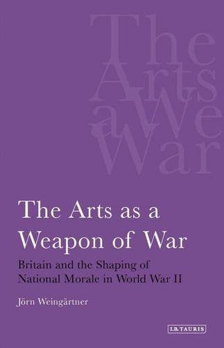 The Arts as a Weapon of War: Britain and the Shaping of National Morale in World War II