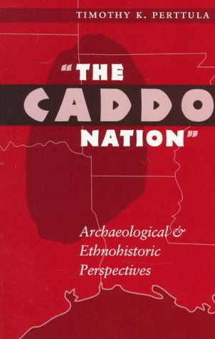 """The Caddo Nation"": Archaeological and Ethnohistoric Perspectives (Texas Archaeology & Ethnohistory)"