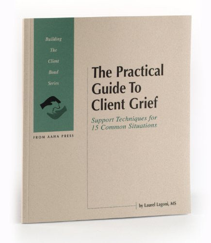 The Practical Guide to Client Grief: Support Techniques for 15 Common Situations (Building the Client Bond Series)