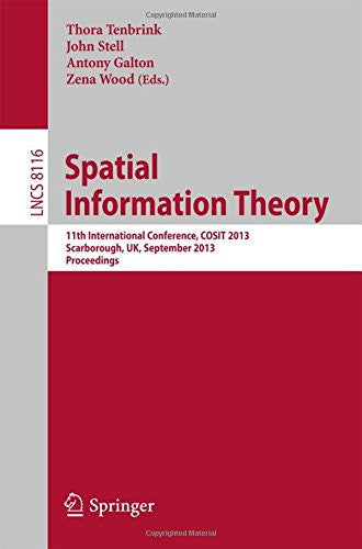 Spatial Information Theory: 11th International Conference, COSIT 2013, Scarborough, UK, September 2-6, 2013, Proceedings (Lecture Notes in Computer Science)
