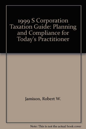 1999 S Corporation Taxation Guide: Planning and Compliance for Today's Practitioner