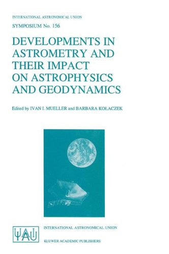 Developments in Astrometry and Their Impact on Astrophysics and Geodynamics: Proceedings of the 156th Symposium of the International Astronomical ... (International Astronomical Union Symposia)