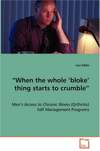 """When the whole 'bloke' thing starts to crumble""  - Men's Access to Chronic Illness (Qrthritis) Self Management Programs"
