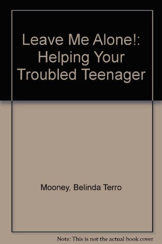 Leave Me Alone!: Helping Your Troubled Teenager