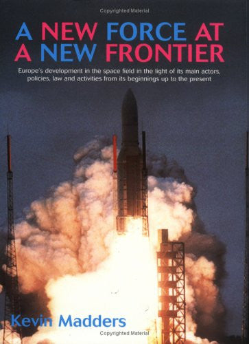 A New Force at a New Frontier: Europe's Development in the Space Field in the Light of its Main Actors, Policies, Law and Activities from its Beginnings up to the Present