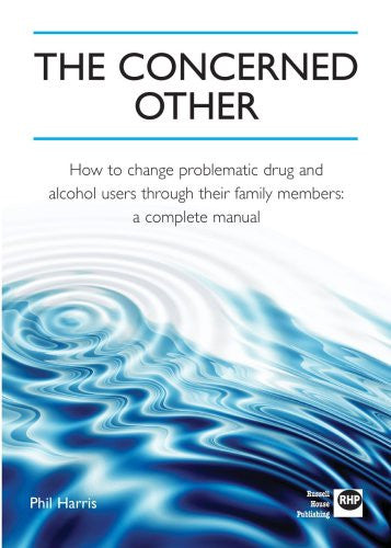 The Concerned Other: How to Change Problematic Drug and Alcohol Users through Their Family Members: A Complete Manual