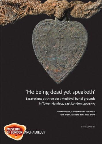 'He being dead yet speaketh': Excavations at three post-medieval burial grounds in Tower Hamlets, east London, 2004-10 (Molas Monograph)