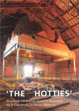 'The Hotties': Excavation and Building Survey at Pilkingtons' No 9 Tank House, St Helens, Merseyside (Lancaster Imprints)