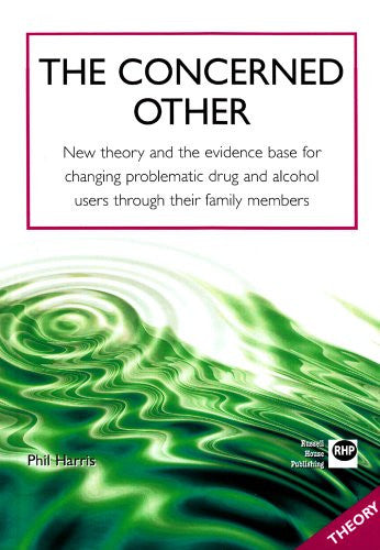 The Concerned Other: New Theory and the Evidence Base for Changing Problematic Drug and Alcohol Users through their Family Members