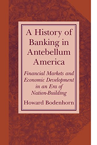 A History of Banking in Antebellum America: Financial Markets and Economic Development in an Era of Nation-Building (Studies in Macroeconomic History)