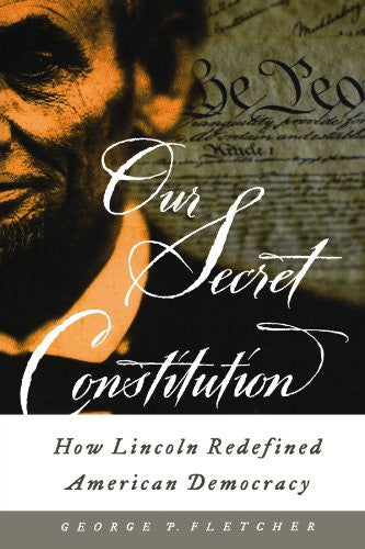 Our Secret Constitution: How Lincoln Redefined American Democracy