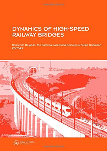 Dynamics of High-Speed Railway Bridges: Selected and revised papers from the Advanced Course on 'Dynamics of High-Speed Railway Bridges', Porto, Portugal, 20-23 September 2005