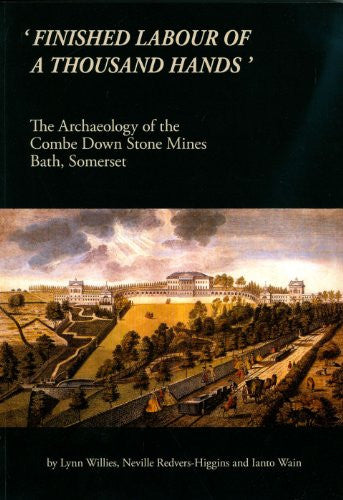 'Finished Labour of a Thousand Hands': The Archaeology of the Combe Down Stone Mines, Bath, Somerset (Oxford Archaeology Monograph)