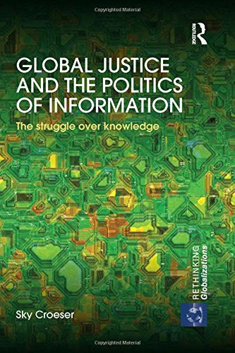 Global Justice and the Politics of Information: The struggle over knowledge (Rethinking Globalizations)