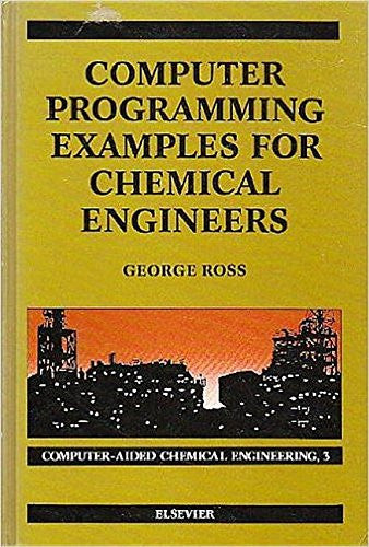 Computer Programming Examples for Chemical Engineers (Computer-Aided Chemical Engineering) (v. 3)
