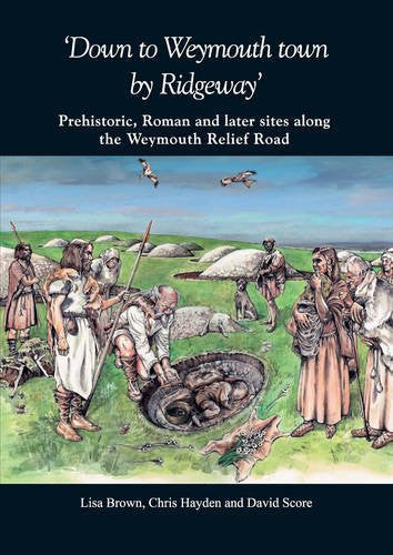 'Down to Weymouth town by Ridgeway': Prehistoric, Roman and later sites along the Weymouth Relief Road (Dorset Natural History & Archaeological Society: Monographs)