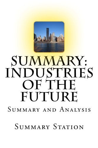 Summary: Industries of the Future: Summary and Analysis of Industries of the Future
