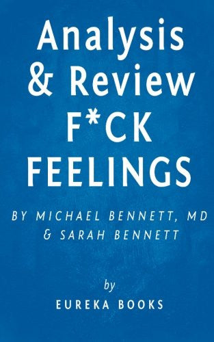 Analysis & Review | F*ck Feelings: One Shrink's Practical Advice for Managing All Life's Impossible Problems by Michael Bennett, MD and Sarah Bennett