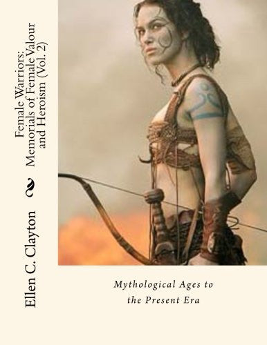 Female Warriors: Memorials of Female Valour and Heroism (Vol. 2): Mythological Ages to the Present Era
