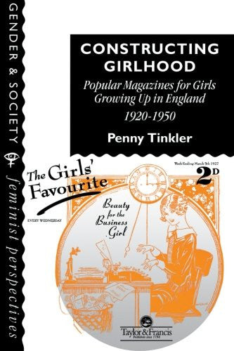 Constructing Girlhood: Popular Magazines For Girls Growing Up In England, 1920-1950 (Feminist Perspectives on the Past and Present)