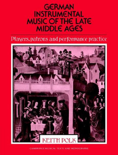 German Instrumental Music of the Late Middle Ages: Players, Patrons and Performance Practice (Cambridge Musical Texts and Monographs)