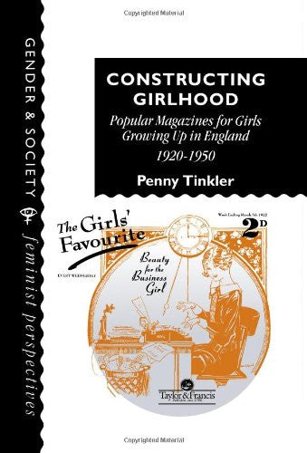 Constructing Girlhood: Popular Magazines For Girls Growing Up In England, 1920-1950 (Gender & Society: Feminist Perspectives on the Past and Present)
