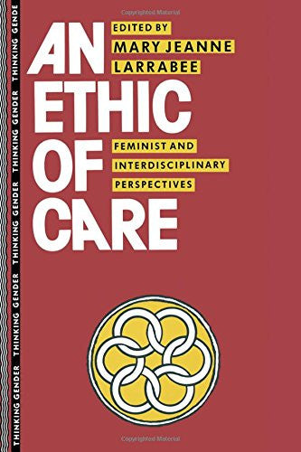 An Ethic of Care: Feminist and Interdisciplinary Perspectives (Thinking Gender)
