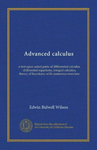 Advanced calculus: a text upon select parts of differential calculus, differential equations, integral calculus, theory of functions; with numerous exercises