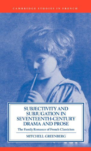 Subjectivity and Subjugation in Seventeenth-Century Drama and Prose: The Family Romance of French Classicism (Cambridge Studies in French)