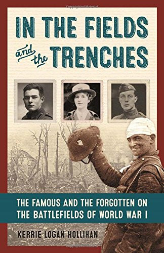 In the Fields and the Trenches: The Famous and the Forgotten on the Battlefields of World War I