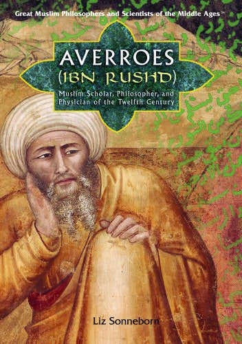 Averroes (Ibn Rushd): Muslim Scholar, Philosopher, and Physician of the Twelfth Century (Great Muslim Philosophers and Scientists of the Middle Ages)
