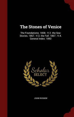 The Stones of Venice: The Foundations. 1858. -V.2. the Sea-Stories. 1867. -V.3. the Fall. 1867. -V.4. General Index. 1892
