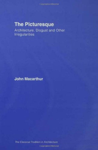 The Picturesque: Architecture, Disgust and Other Irregularities (The Classical Tradition in Architecture)