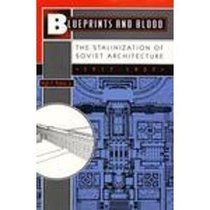 Blueprints and Blood: The Stalinization of Soviet Architecture 1917-1937