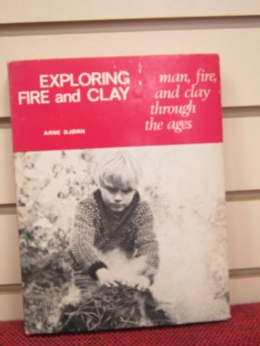 Exploring fire and clay: Man, fire, and clay through the ages ([Reinhold Scandinavian craft series])