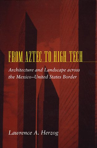 From Aztec to High Tech: Architecture and Landscape across the Mexico-United States Border (Creating the North American Landscape)