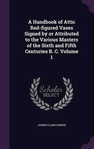 A Handbook of Attic Red-Figured Vases Signed by or Attributed to the Various Masters of the Sixth and Fifth Centuries B. C. Volume 1