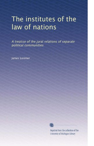 The institutes of the law of nations: A treatise of the jural relations of separate political communities