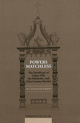 Powers Matchless: The Pontificate of Urban VIII, the Baldachin, and Gian Lorenzo Bernini (Hermeneutics of Art)