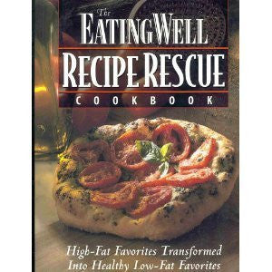 The Eating Well Recipe Rescue Cookbook: High-Fat Favorites Transformed Into Healthy Low-Fat Favorites