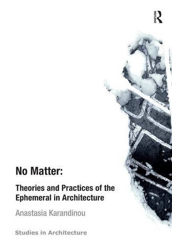 No Matter: Theories and Practices of the Ephemeral in Architecture (Ashgate Studies in Architecture)
